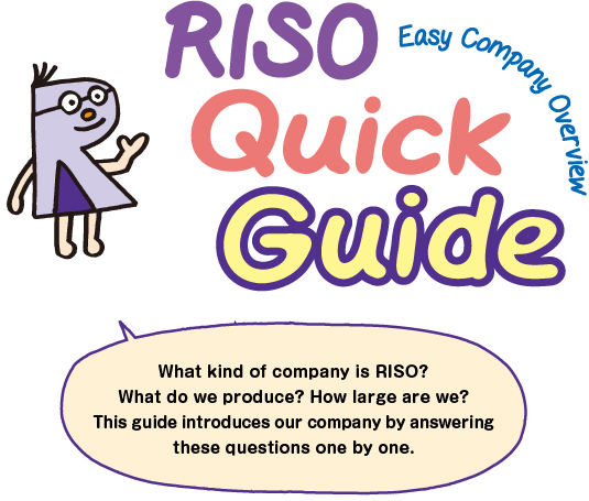 What kind of company is RISO? What do we produce? How large are we? This guide introduces our company by answering these questions one by one.