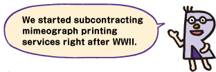 We started subcontracting mimeograph printing services right after WWII.
