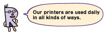 Our printers are used dialy in all kind of ways.