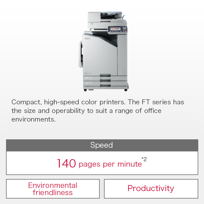 Compact, high-speed color printers. The FW series has the size and operability to suit a range of office environments. Speed:120 pages per minute / Compact