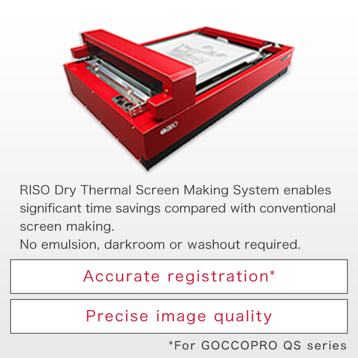 RISO Dry Thermal Screen Making System enables significant time savings compared with conventional screen making. No emulsion, darkroom or washout required. Accurate registration* Precise image quality *For GOCCOPRO QS series