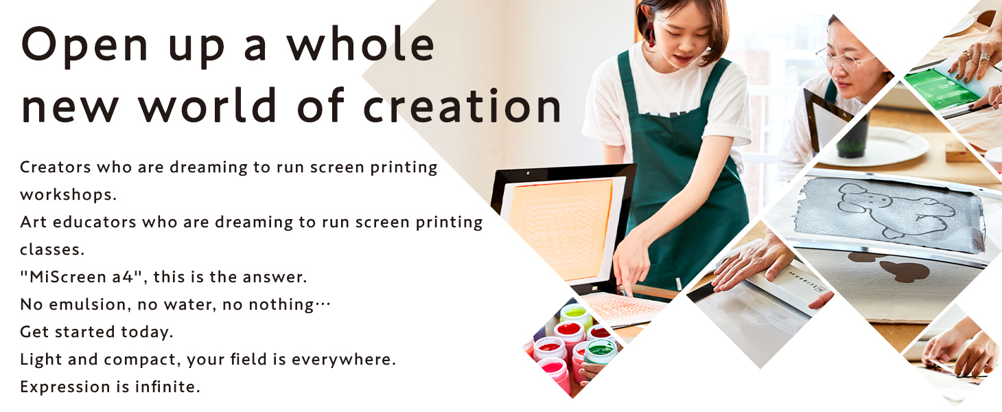 Open up a whole new world of creation Creators who are dreaming to run screen printing workshops. Art educators who are dreaming to run screen printing classes. MiScreen a4, this is the answer. No emulsion, no water, no nothing Get started today. Light and compact, your field is everywhere. Expression is infinite.
